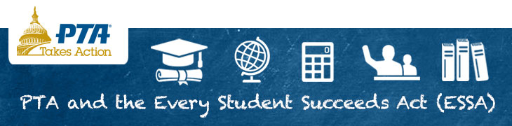The Every Student Succeeds Act >> Every Student Succeeds Act Essa Advocacy National Pta